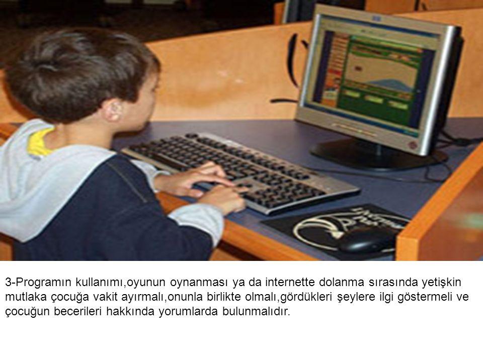 3-Programın kullanımı,oyunun oynanması ya da internette dolanma sırasında yetişkin mutlaka çocuğa vakit ayırmalı,onunla birlikte olmalı,gördükleri şey