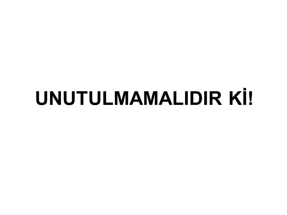 UNUTULMAMALIDIR Kİ!
