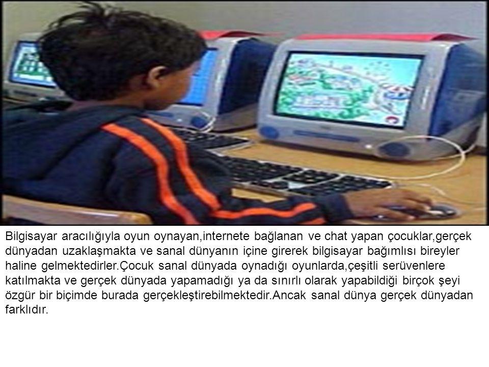 Bilgisayar aracılığıyla oyun oynayan,internete bağlanan ve chat yapan çocuklar,gerçek dünyadan uzaklaşmakta ve sanal dünyanın içine girerek bilgisayar