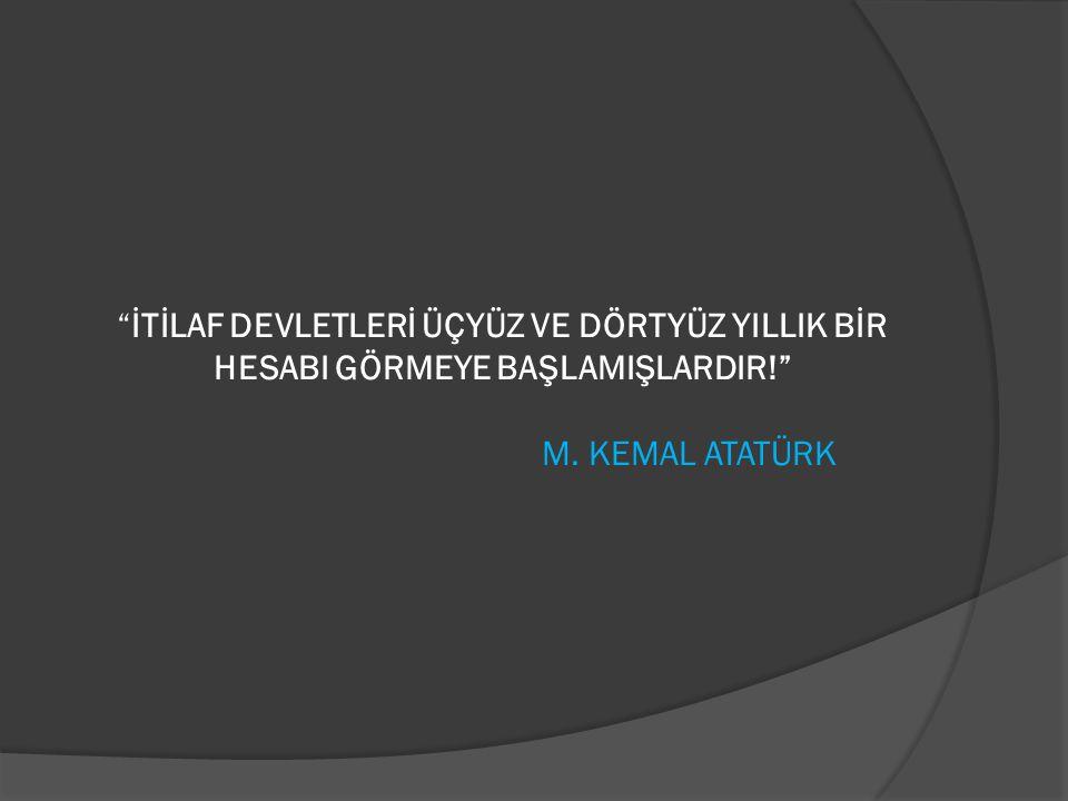 """""""İTİLAF DEVLETLERİ ÜÇYÜZ VE DÖRTYÜZ YILLIK BİR HESABI GÖRMEYE BAŞLAMIŞLARDIR!"""" M. KEMAL ATATÜRK"""