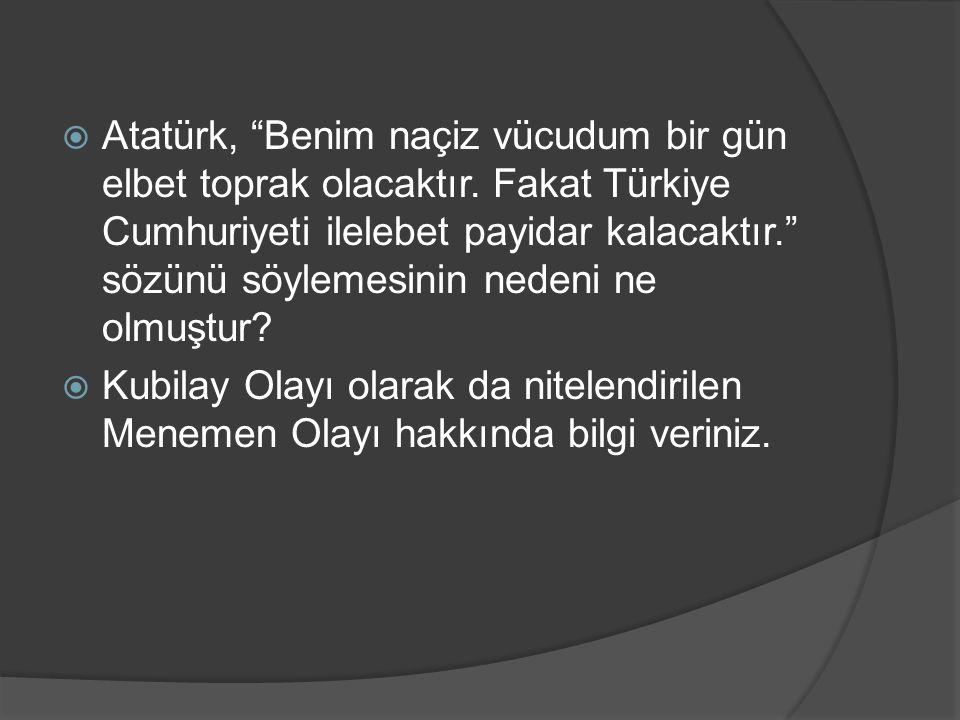 """ Atatürk, """"Benim naçiz vücudum bir gün elbet toprak olacaktır. Fakat Türkiye Cumhuriyeti ilelebet payidar kalacaktır."""" sözünü söylemesinin nedeni ne"""