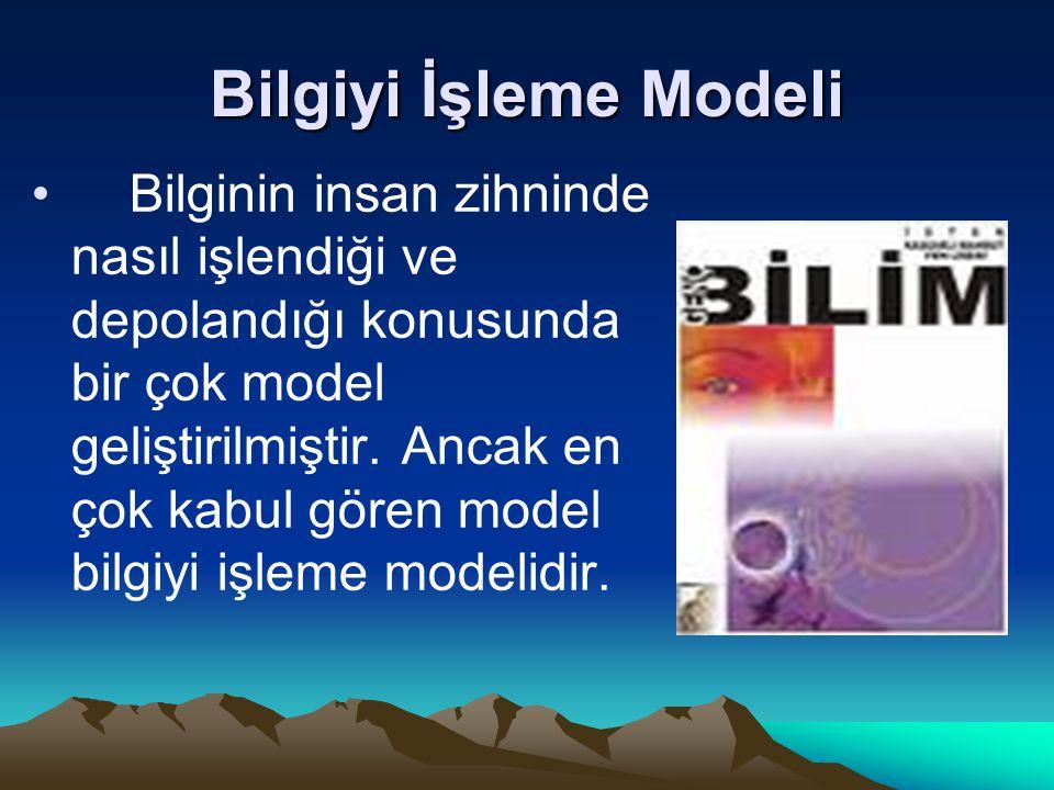 Bilgiyi İşleme Modeli Bilginin insan zihninde nasıl işlendiği ve depolandığı konusunda bir çok model geliştirilmiştir. Ancak en çok kabul gören model