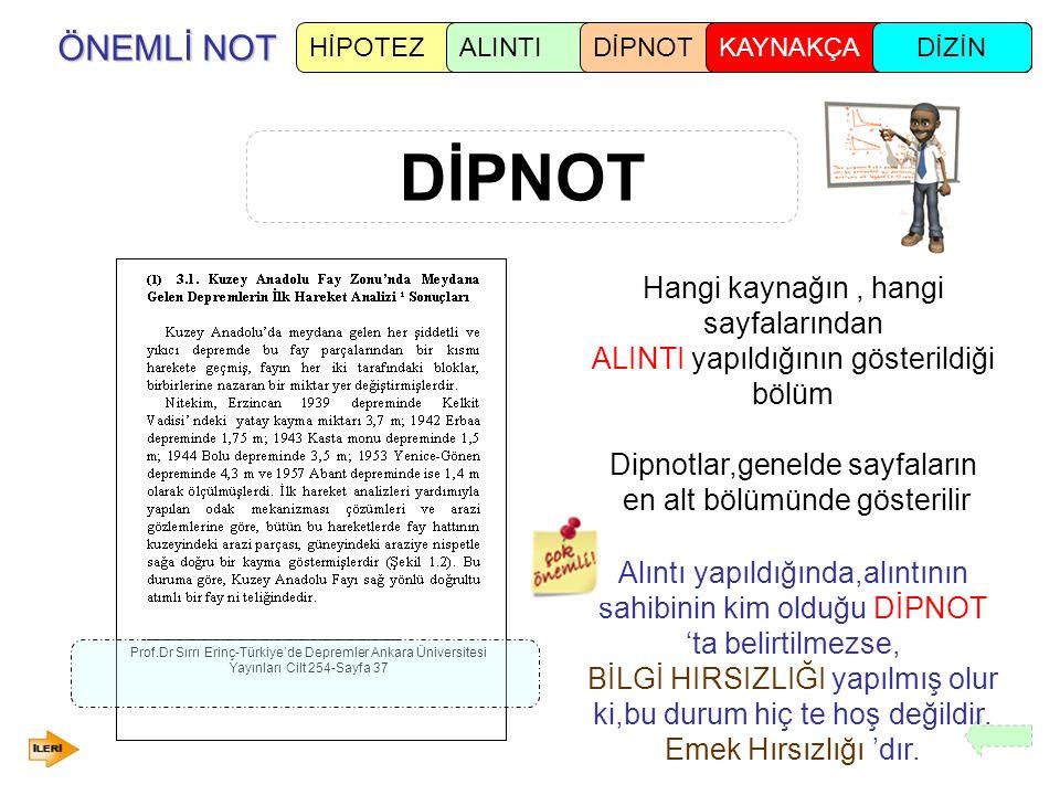 ÖNEMLİ NOT DİPNOT HİPOTEZALINTIDİPNOTKAYNAKÇADİZİN Hangi kaynağın, hangi sayfalarından ALINTI yapıldığının gösterildiği bölüm Dipnotlar,genelde sayfaların en alt bölümünde gösterilir Prof.Dr Sırrı Erinç-Türkiye'de Depremler Ankara Üniversitesi Yayınları Cilt 254-Sayfa 37 Alıntı yapıldığında,alıntının sahibinin kim olduğu DİPNOT 'ta belirtilmezse, BİLGİ HIRSIZLIĞI yapılmış olur ki,bu durum hiç te hoş değildir.