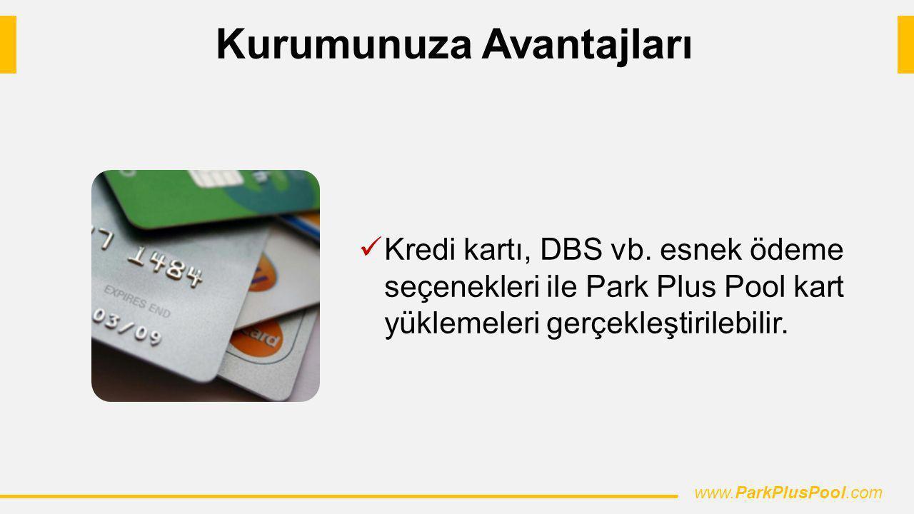 Kredi kartı, DBS vb. esnek ödeme seçenekleri ile Park Plus Pool kart yüklemeleri gerçekleştirilebilir. www.ParkPlusPool.com Kurumunuza Avantajları