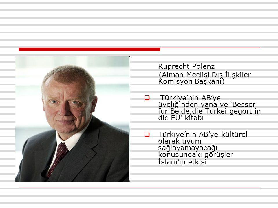 Ruprecht Polenz (Alman Meclisi Dış İlişkiler Komisyon Başkanı)  Türkiye'nin AB'ye üyeliğinden yana ve 'Besser für Beide,die Türkei gegört in die EU' kitabı  Türkiye'nin AB'ye kültürel olarak uyum sağlayamayacağı konusundaki görüşler İslam'ın etkisi
