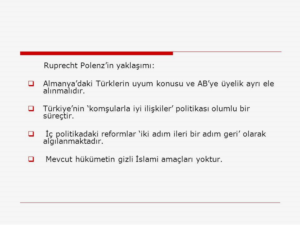 Ruprecht Polenz'in yaklaşımı:  Almanya'daki Türklerin uyum konusu ve AB'ye üyelik ayrı ele alınmalıdır.  Türkiye'nin 'komşularla iyi ilişkiler' poli
