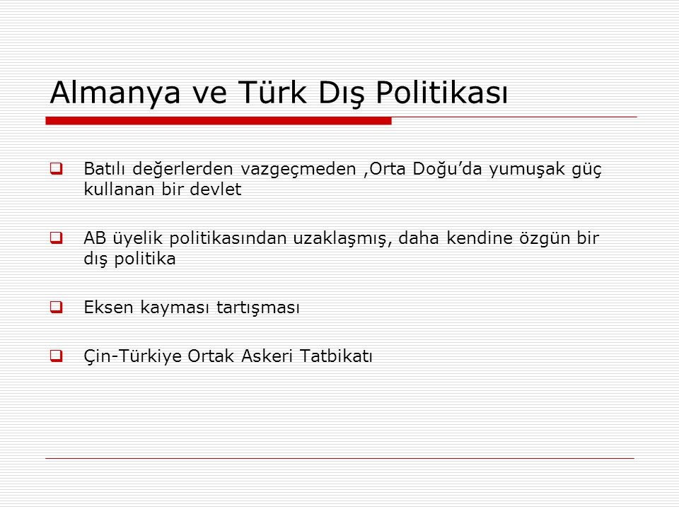 Almanya ve Türk Dış Politikası  Batılı değerlerden vazgeçmeden,Orta Doğu'da yumuşak güç kullanan bir devlet  AB üyelik politikasından uzaklaşmış, daha kendine özgün bir dış politika  Eksen kayması tartışması  Çin-Türkiye Ortak Askeri Tatbikatı