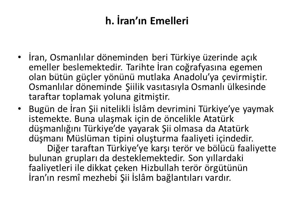 h. İran'ın Emelleri İran, Osmanlılar döneminden beri Türkiye üzerinde açık emeller beslemektedir. Tarihte İran coğrafyasına egemen olan bütün güçler y