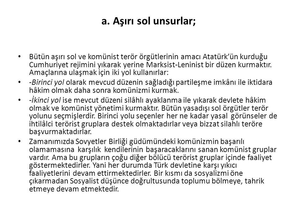 a. Aşırı sol unsurlar; Bütün aşırı sol ve komünist terör örgütlerinin amacı Atatürk'ün kurduğu Cumhuriyet rejimini yıkarak yerine Marksist-Leninist bi