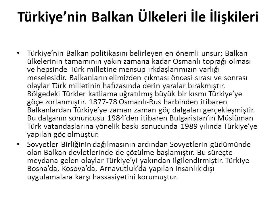 Türkiye'nin Balkan Ülkeleri İle İlişkileri Türkiye'nin Balkan politikasını belirleyen en önemli unsur; Balkan ülkelerinin tamamının yakın zamana kadar
