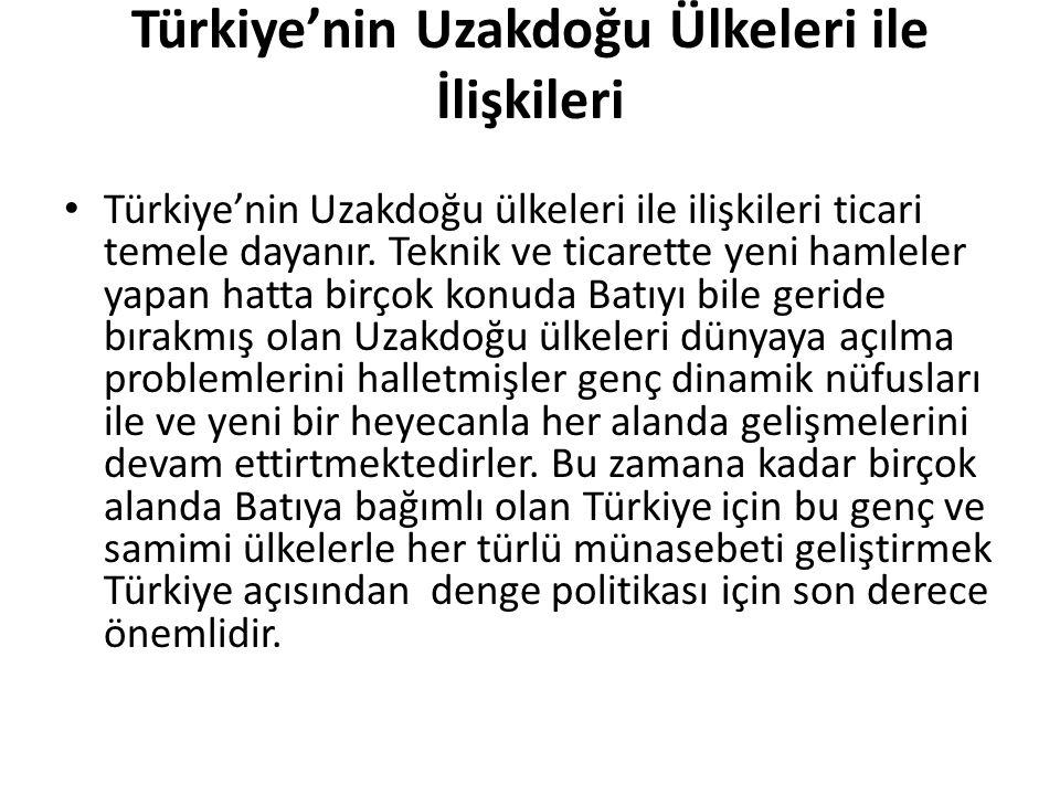 Türkiye'nin Uzakdoğu Ülkeleri ile İlişkileri Türkiye'nin Uzakdoğu ülkeleri ile ilişkileri ticari temele dayanır. Teknik ve ticarette yeni hamleler yap