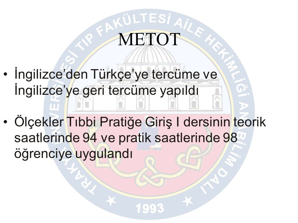 METOT İngilizce'den Türkçe'ye tercüme ve İngilizce'ye geri tercüme yapıldı Ölçekler Tıbbi Pratiğe Giriş I dersinin teorik saatlerinde 94 ve pratik saatlerinde 98 öğrenciye uygulandı