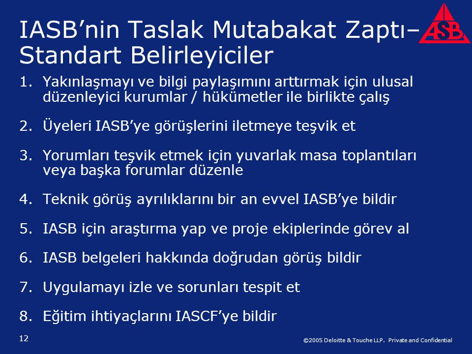 ©2005 Deloitte & Touche LLP. Private and Confidential 12 IASB'nin Taslak Mutabakat Zaptı– Standart Belirleyiciler 1.Yakınlaşmayı ve bilgi paylaşımını