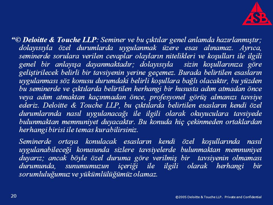 "©2005 Deloitte & Touche LLP. Private and Confidential 20 ""© Deloitte & Touche LLP: Seminer ve bu çıktılar genel anlamda hazırlanmıştır; dolayısıyla öz"