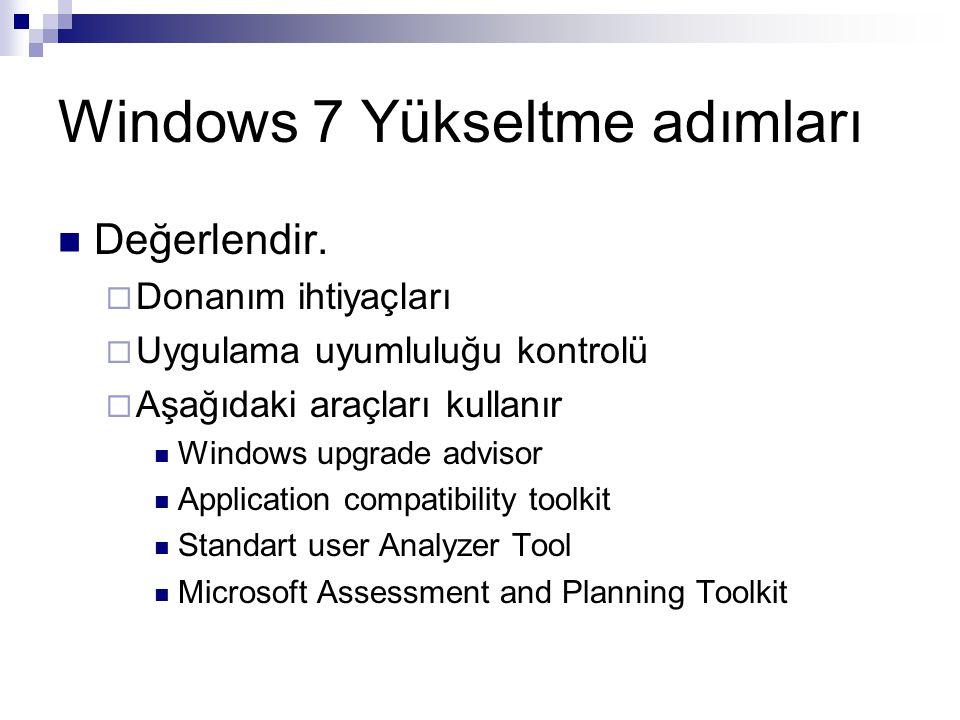 Windows 7 Yükseltme adımları Değerlendir.  Donanım ihtiyaçları  Uygulama uyumluluğu kontrolü  Aşağıdaki araçları kullanır Windows upgrade advisor A