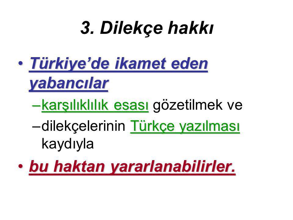3. Dilekçe hakkı Türkiye'de ikamet eden yabancılarTürkiye'de ikamet eden yabancılar –karşılıklılık esası –karşılıklılık esası gözetilmek ve Türkçe yaz