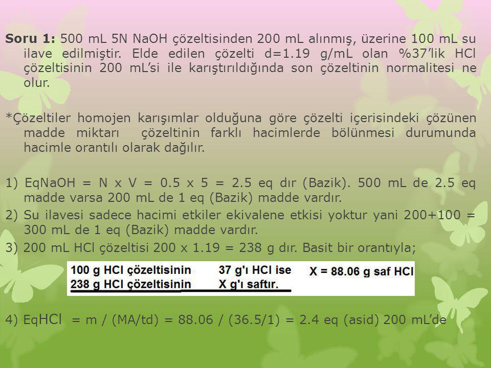 Soru 1: 500 mL 5N NaOH çözeltisinden 200 mL alınmış, üzerine 100 mL su ilave edilmiştir. Elde edilen çözelti d=1.19 g/mL olan %37'lik HCl çözeltisinin