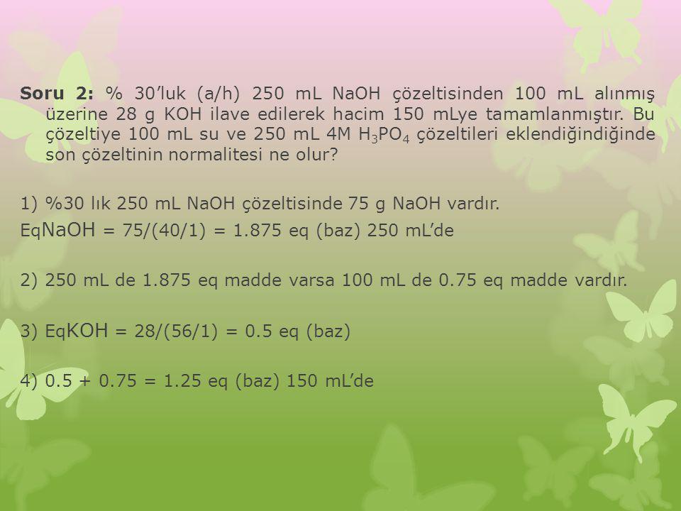 Soru 2: % 30'luk (a/h) 250 mL NaOH çözeltisinden 100 mL alınmış üzerine 28 g KOH ilave edilerek hacim 150 mLye tamamlanmıştır. Bu çözeltiye 100 mL su