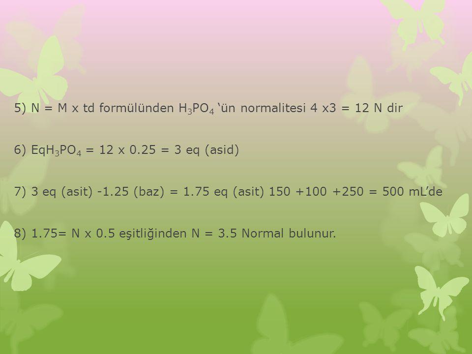 5) N = M x td formülünden H 3 PO 4 'ün normalitesi 4 x3 = 12 N dir 6) EqH 3 PO 4 = 12 x 0.25 = 3 eq (asid) 7) 3 eq (asit) -1.25 (baz) = 1.75 eq (asit)