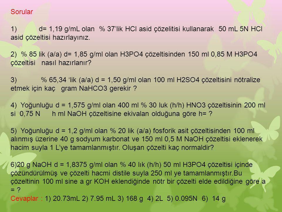 Sorular 1)d= 1,19 g/mL olan % 37'lik HCl asid çözelitisi kullanarak 50 mL 5N HCl asid çözeltisi hazırlayınız. 2) % 85 lik (a/a) d= 1,85 g/ml olan H3PO