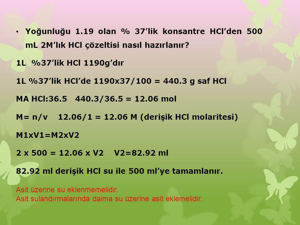 Yoğunluğu 1.19 olan % 37'lik konsantre HCl'den 500 mL 2M'lık HCl çözeltisi nasıl hazırlanır? 1L %37'lik HCl 1190g'dır 1L %37'lik HCl'de 1190x37/100 =