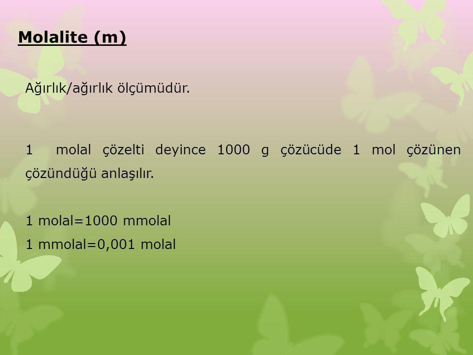 Molalite (m) 1 molal çözelti deyince 1000 g çözücüde 1 mol çözünen çözündüğü anlaşılır. 1 molal=1000 mmolal 1 mmolal=0,001 molal Ağırlık/ağırlık ölçüm