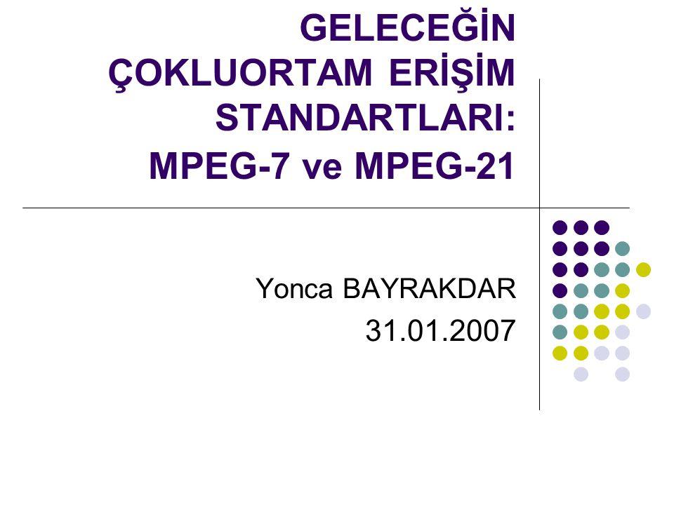 GELECEĞİN ÇOKLUORTAM ERİŞİM STANDARTLARI: MPEG-7 ve MPEG-21 Yonca BAYRAKDAR 31.01.2007
