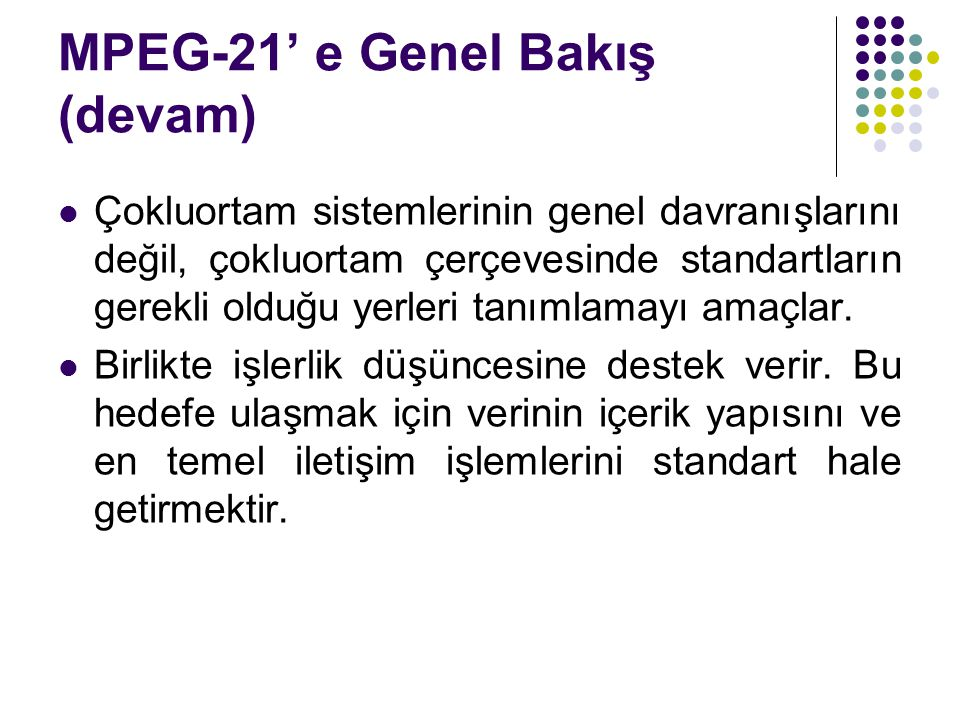 MPEG-21' e Genel Bakış (devam) Çokluortam sistemlerinin genel davranışlarını değil, çokluortam çerçevesinde standartların gerekli olduğu yerleri tanım