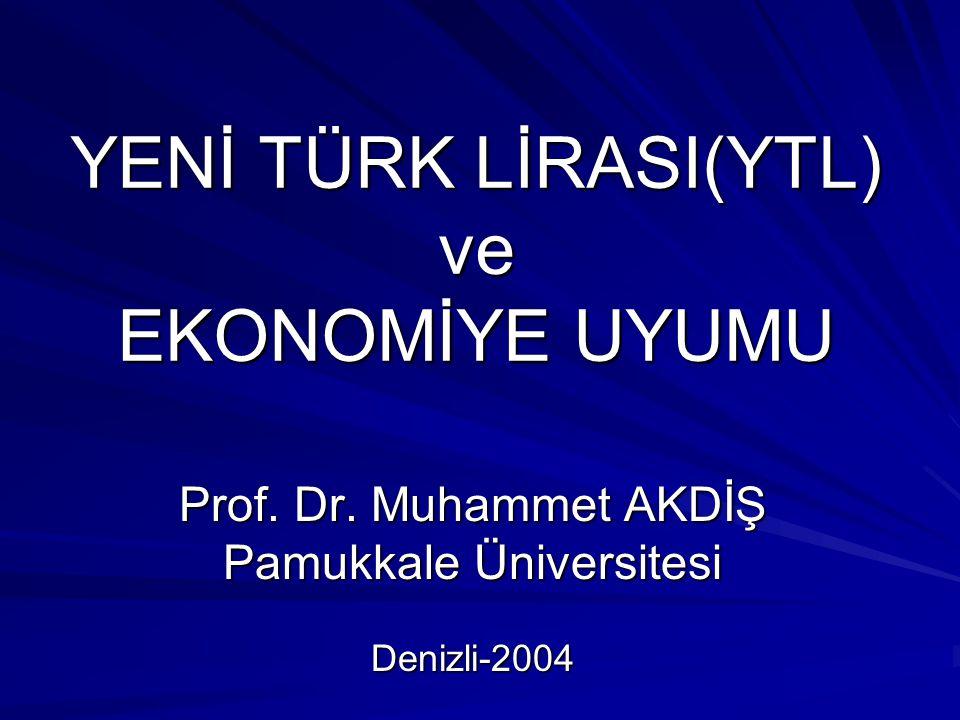 YENİ TÜRK LİRASI(YTL) ve EKONOMİYE UYUMU Prof. Dr. Muhammet AKDİŞ Pamukkale Üniversitesi Denizli-2004