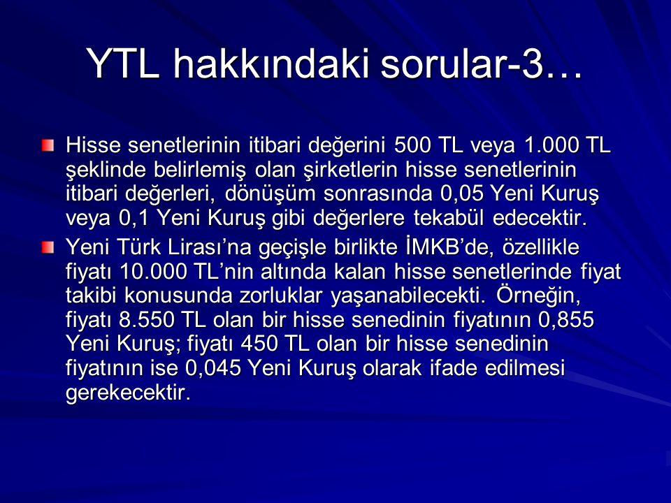 YTL hakkındaki sorular-3… Hisse senetlerinin itibari değerini 500 TL veya 1.000 TL şeklinde belirlemiş olan şirketlerin hisse senetlerinin itibari değerleri, dönüşüm sonrasında 0,05 Yeni Kuruş veya 0,1 Yeni Kuruş gibi değerlere tekabül edecektir.