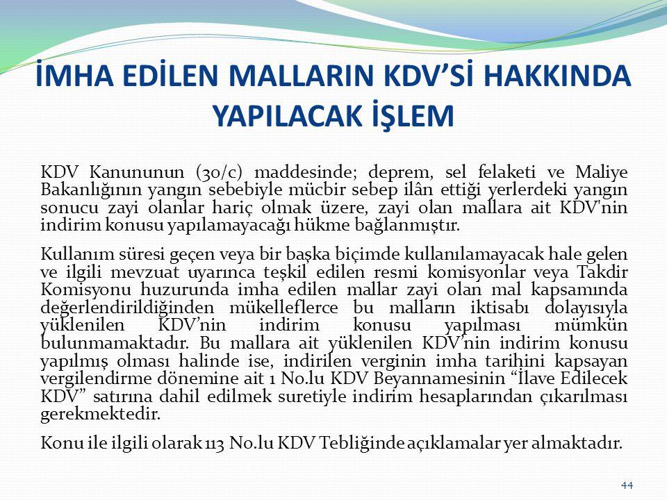 44 İMHA EDİLEN MALLARIN KDV'Sİ HAKKINDA YAPILACAK İŞLEM KDV Kanununun (30/c) maddesinde; deprem, sel felaketi ve Maliye Bakanlığının yangın sebebiyle