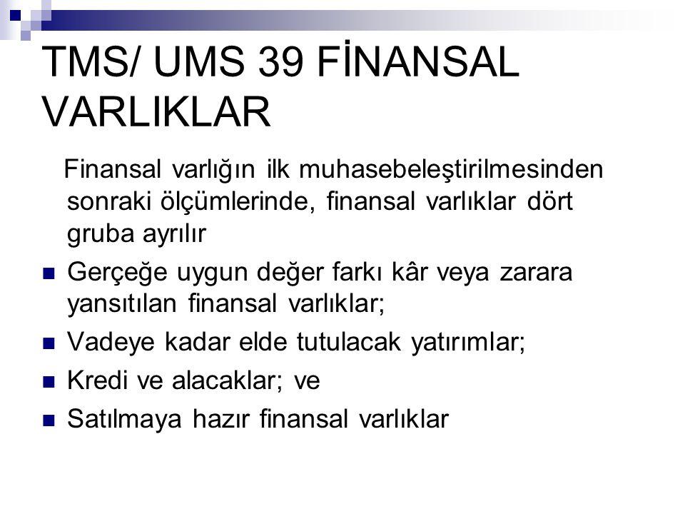 TMS/ UMS 39 FİNANSAL VARLIKLAR Finansal varlığın ilk muhasebeleştirilmesinden sonraki ölçümlerinde, finansal varlıklar dört gruba ayrılır Gerçeğe uygu