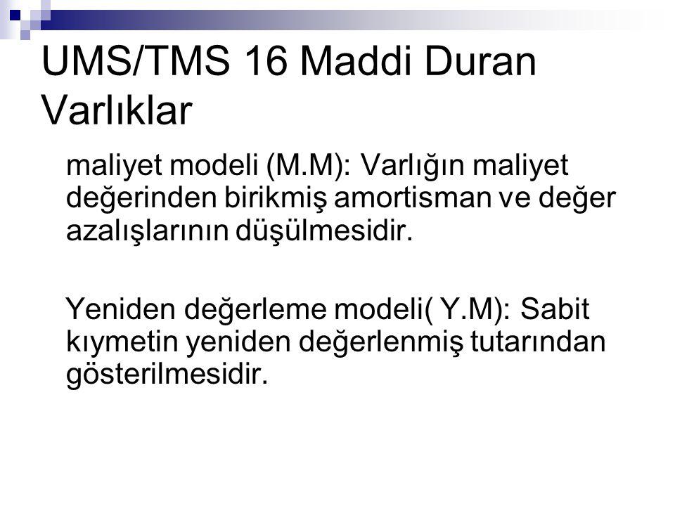 UMS/TMS 16 Maddi Duran Varlıklar maliyet modeli (M.M): Varlığın maliyet değerinden birikmiş amortisman ve değer azalışlarının düşülmesidir. Yeniden de