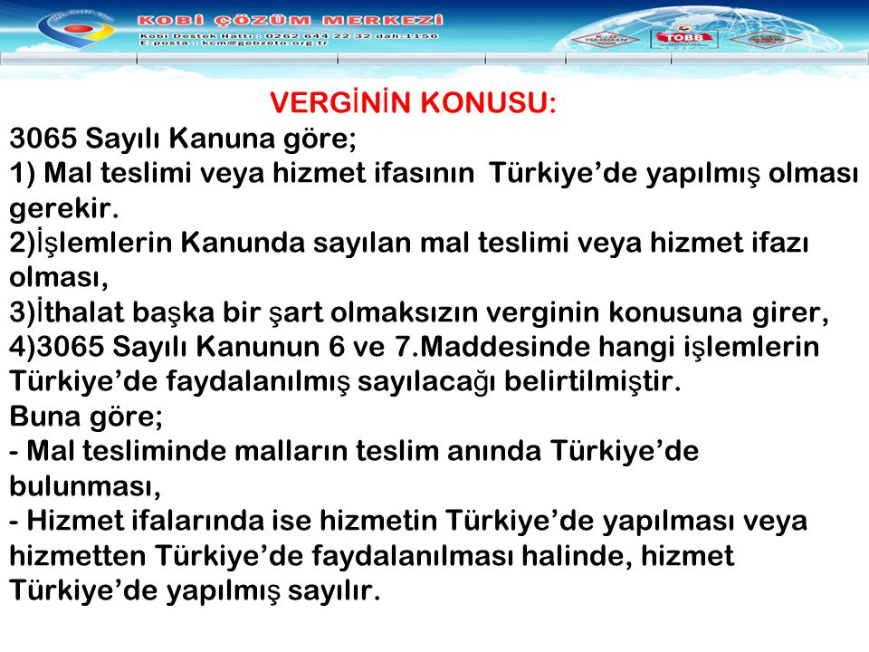 VERG İ N İ N KONUSU: 3065 Sayılı Kanuna göre; 1) Mal teslimi veya hizmet ifasının Türkiye'de yapılmı ş olması gerekir. 2) İş lemlerin Kanunda sayılan