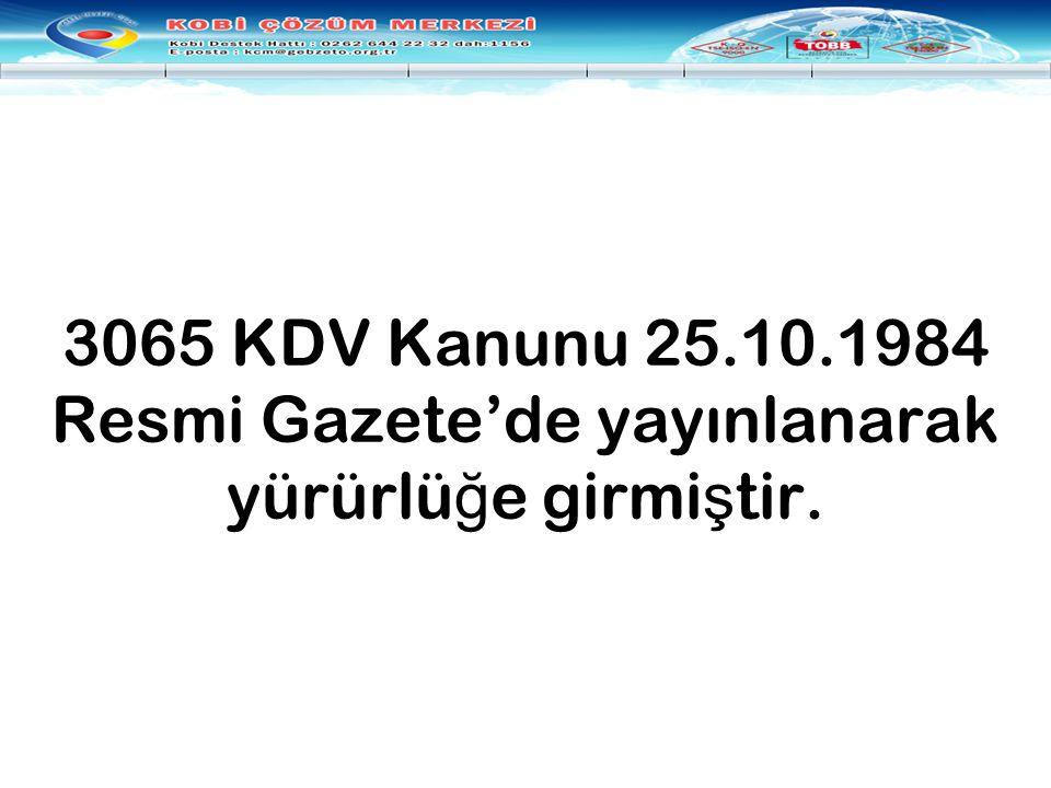 3065 KDV Kanunu 25.10.1984 Resmi Gazete'de yayınlanarak yürürlü ğ e girmi ş tir.