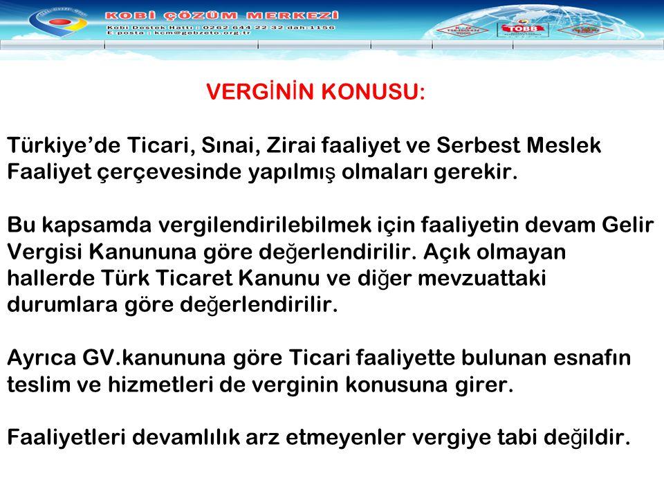 VERG İ N İ N KONUSU: Türkiye'de Ticari, Sınai, Zirai faaliyet ve Serbest Meslek Faaliyet çerçevesinde yapılmı ş olmaları gerekir. Bu kapsamda vergilen