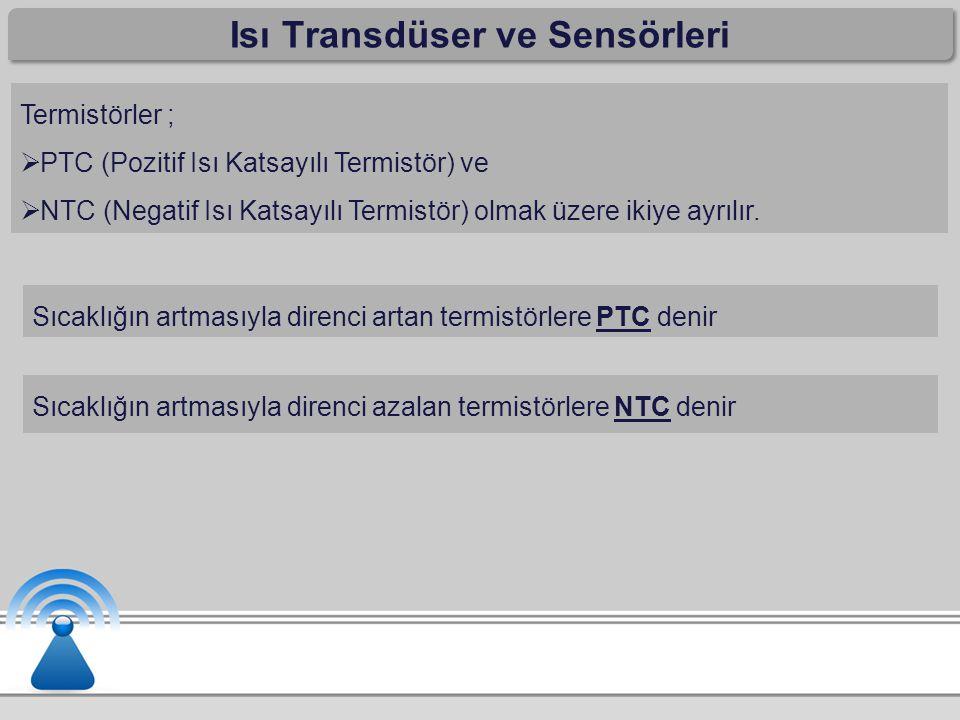 Isı Transdüser ve Sensörleri Termistörler ;  PTC (Pozitif Isı Katsayılı Termistör) ve  NTC (Negatif Isı Katsayılı Termistör) olmak üzere ikiye ayrıl