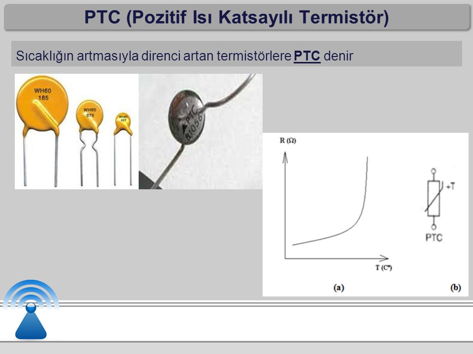PTC (Pozitif Isı Katsayılı Termistör) Sıcaklığın artmasıyla direnci artan termistörlere PTC denir