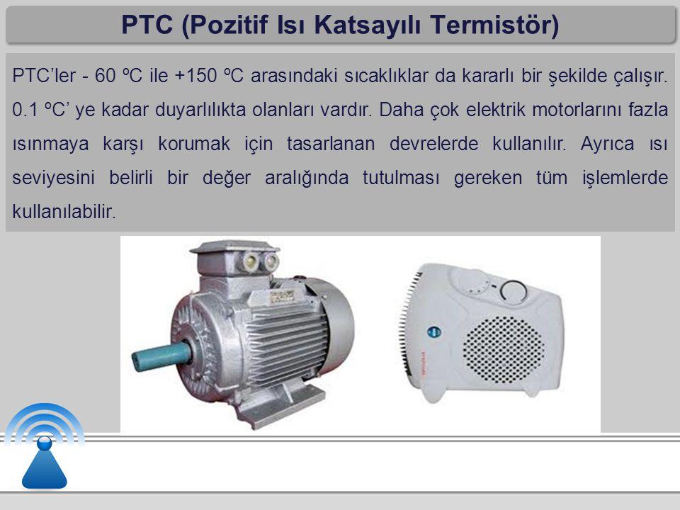 PTC (Pozitif Isı Katsayılı Termistör) PTC'ler - 60 ºC ile +150 ºC arasındaki sıcaklıklar da kararlı bir şekilde çalışır. 0.1 ºC' ye kadar duyarlılıkta
