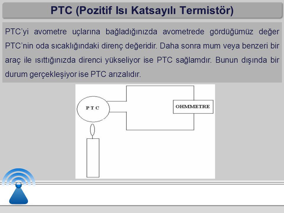 PTC (Pozitif Isı Katsayılı Termistör) PTC'yi avometre uçlarına bağladığınızda avometrede gördüğümüz değer PTC'nin oda sıcaklığındaki direnç değeridir.