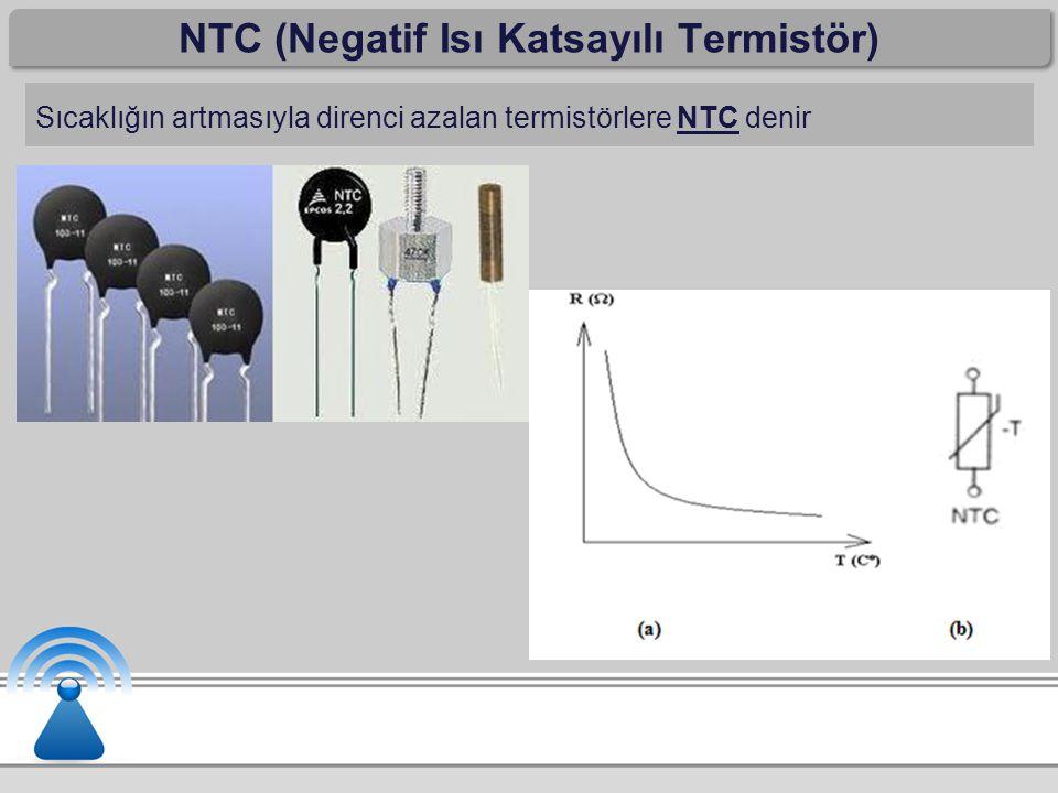 NTC (Negatif Isı Katsayılı Termistör) Sıcaklığın artmasıyla direnci azalan termistörlere NTC denir