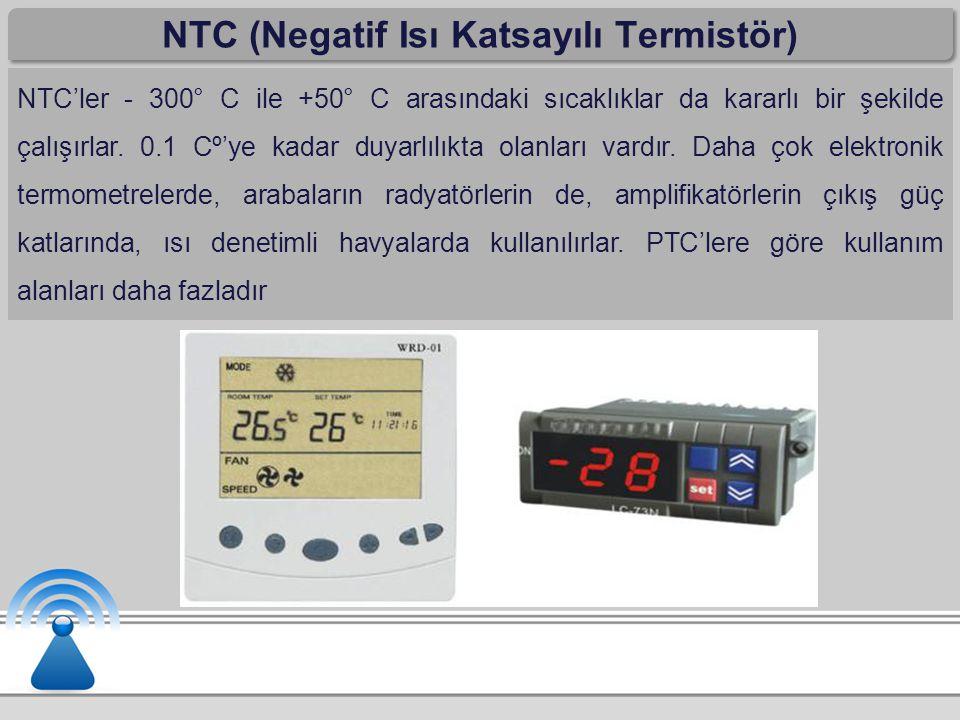 NTC (Negatif Isı Katsayılı Termistör) NTC'ler - 300° C ile +50° C arasındaki sıcaklıklar da kararlı bir şekilde çalışırlar. 0.1 Cº'ye kadar duyarlılık