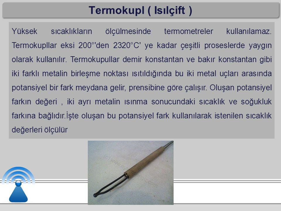 Termokupl ( Isılçift ) Yüksek sıcaklıkların ölçülmesinde termometreler kullanılamaz. Termokupllar eksi 200°'den 2320°C' ye kadar çeşitli proseslerde y