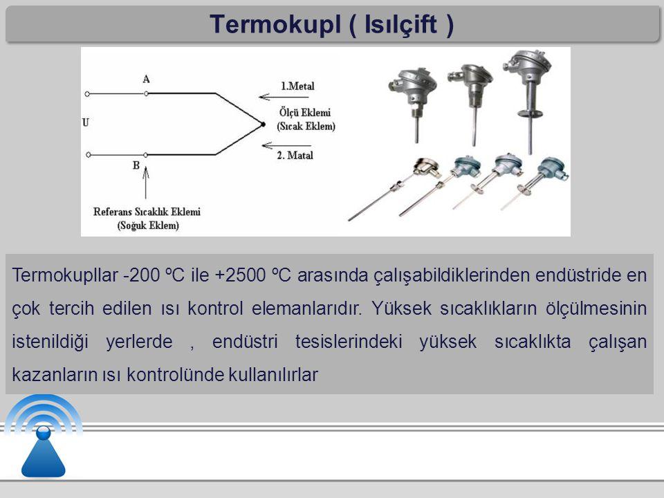 Termokupl ( Isılçift ) Termokupllar -200 ºC ile +2500 ºC arasında çalışabildiklerinden endüstride en çok tercih edilen ısı kontrol elemanlarıdır. Yüks