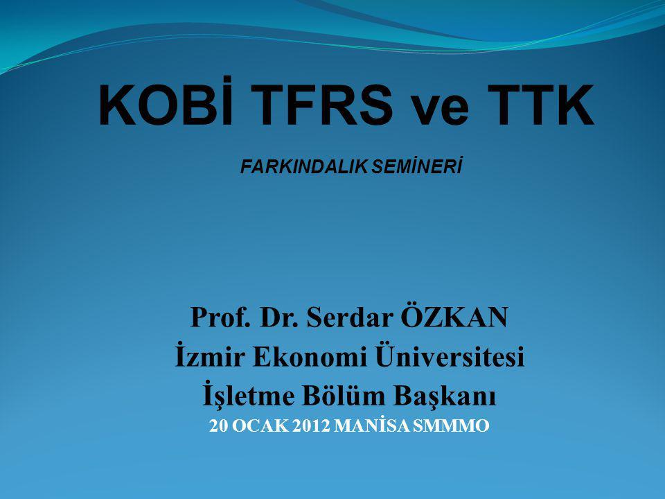 Prof. Dr. Serdar ÖZKAN İzmir Ekonomi Üniversitesi İşletme Bölüm Başkanı 20 OCAK 2012 MANİSA SMMMO KOBİ TFRS ve TTK FARKINDALIK SEMİNERİ