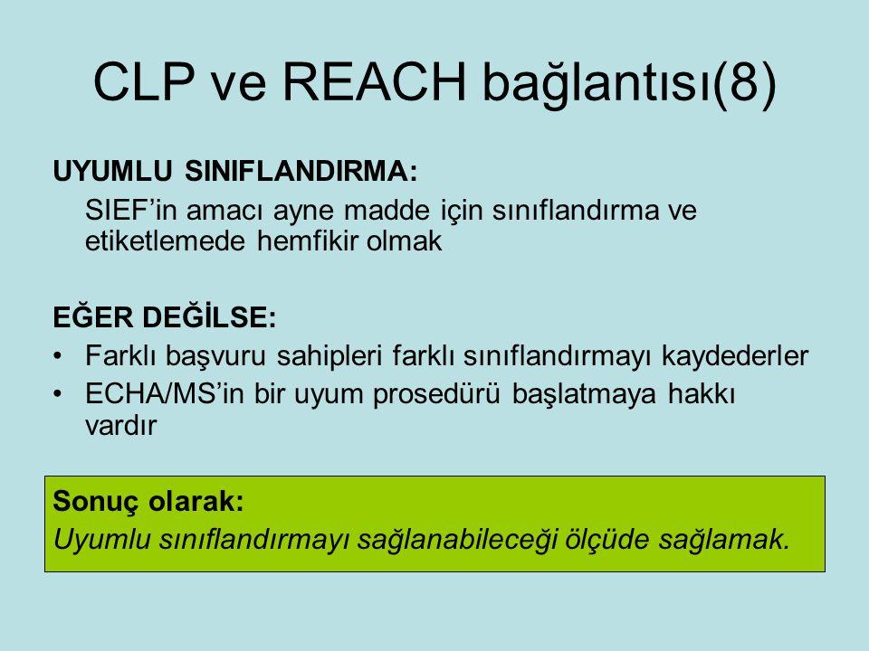 CLP ve REACH bağlantısı(8) UYUMLU SINIFLANDIRMA: SIEF'in amacı ayne madde için sınıflandırma ve etiketlemede hemfikir olmak EĞER DEĞİLSE: Farklı başvuru sahipleri farklı sınıflandırmayı kaydederler ECHA/MS'in bir uyum prosedürü başlatmaya hakkı vardır Sonuç olarak: Uyumlu sınıflandırmayı sağlanabileceği ölçüde sağlamak.
