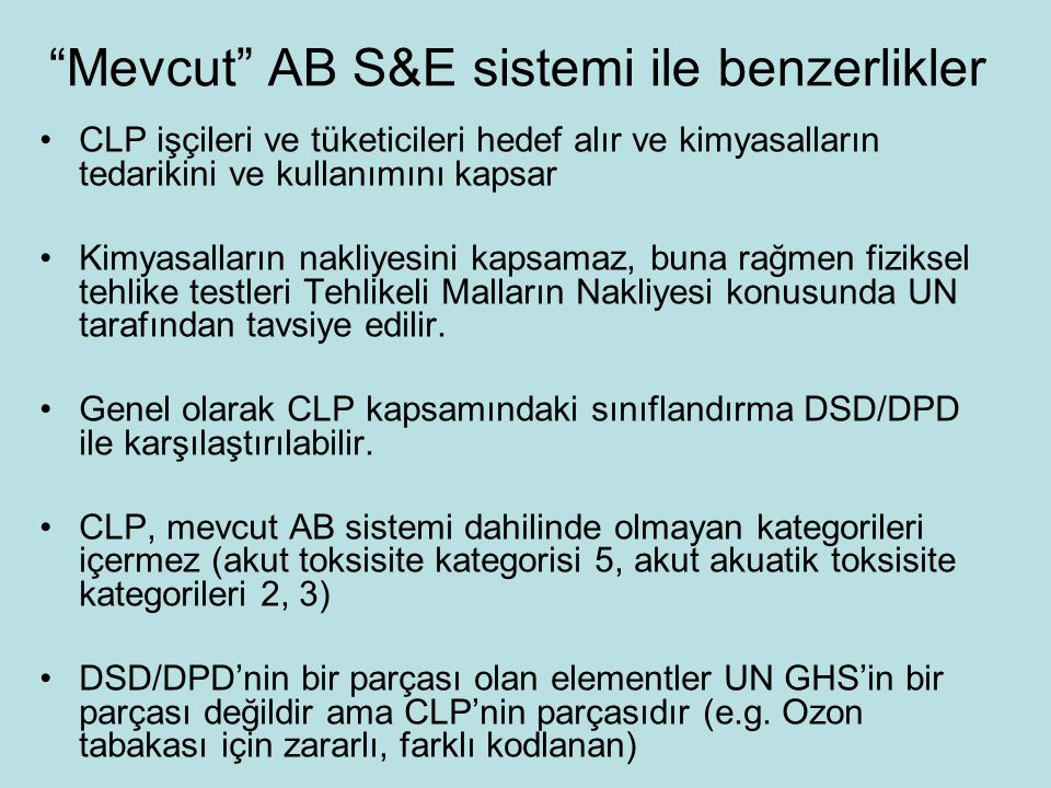 Mevcut AB S&E sistemi ile benzerlikler CLP işçileri ve tüketicileri hedef alır ve kimyasalların tedarikini ve kullanımını kapsar Kimyasalların nakliyesini kapsamaz, buna rağmen fiziksel tehlike testleri Tehlikeli Malların Nakliyesi konusunda UN tarafından tavsiye edilir.