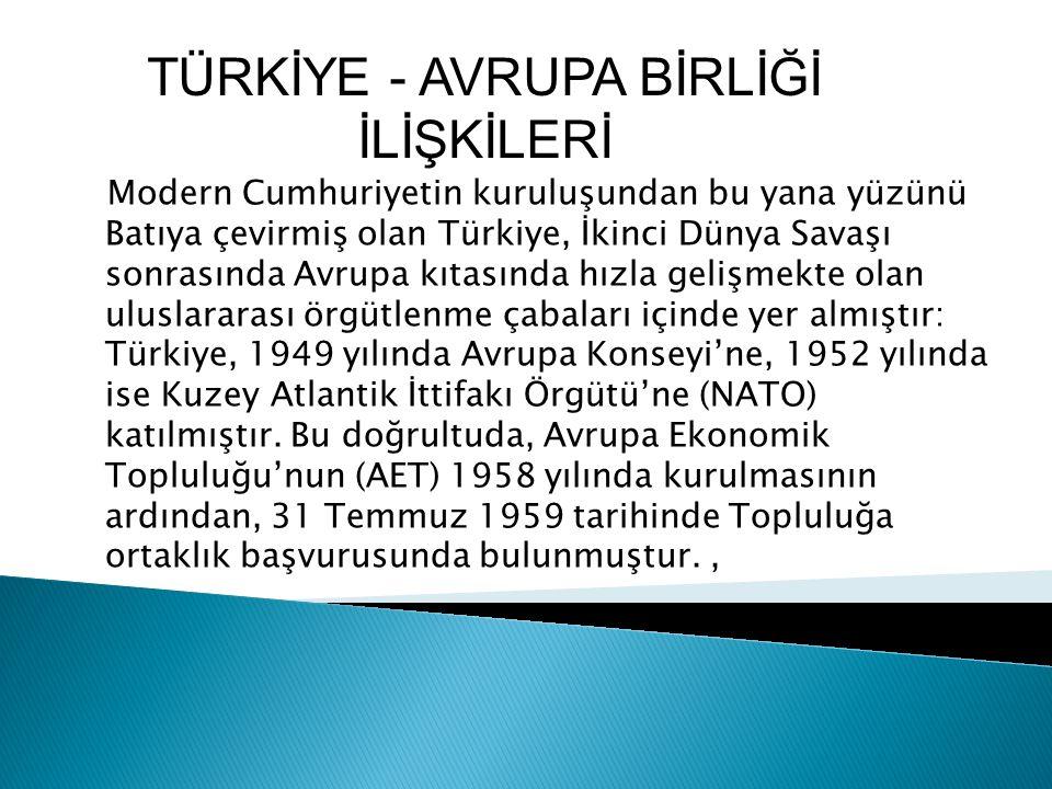 Modern Cumhuriyetin kuruluşundan bu yana yüzünü Batıya çevirmiş olan Türkiye, İkinci Dünya Savaşı sonrasında Avrupa kıtasında hızla gelişmekte olan uluslararası örgütlenme çabaları içinde yer almıştır: Türkiye, 1949 yılında Avrupa Konseyi'ne, 1952 yılında ise Kuzey Atlantik İttifakı Örgütü'ne (NATO) katılmıştır.