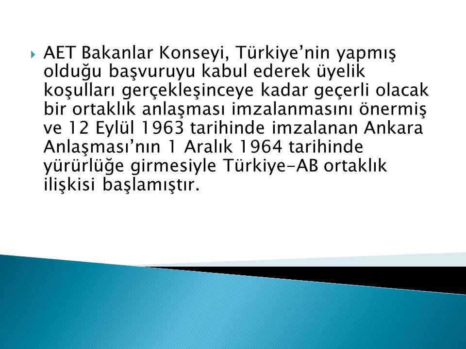  AET Bakanlar Konseyi, Türkiye'nin yapmış olduğu başvuruyu kabul ederek üyelik koşulları gerçekleşinceye kadar geçerli olacak bir ortaklık anlaşması imzalanmasını önermiş ve 12 Eylül 1963 tarihinde imzalanan Ankara Anlaşması'nın 1 Aralık 1964 tarihinde yürürlüğe girmesiyle Türkiye-AB ortaklık ilişkisi başlamıştır.