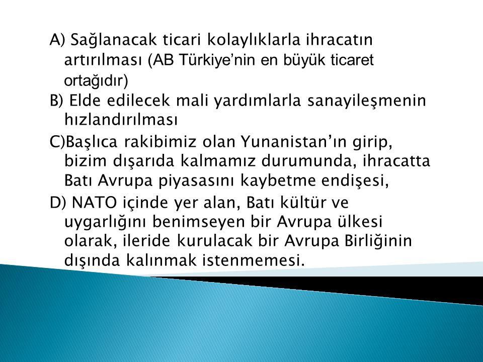 A) Sağlanacak ticari kolaylıklarla ihracatın artırılması (AB Türkiye'nin en büyük ticaret ortağıdır) B) Elde edilecek mali yardımlarla sanayileşmenin